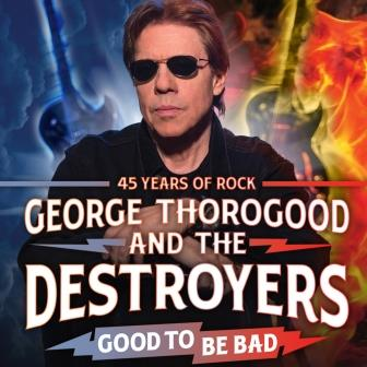 George Thorogood and The Destroyers -- Good To Be Bad Tour -- 45 Years Of Rock